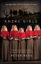 The Anzac Girls - The extraordinary story of our World War I nurses ekitaplar by Peter Rees
