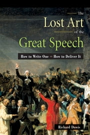 The Lost Art of the Great Speech - How to Write One--How to Deliver It ebook by Richard Dowis