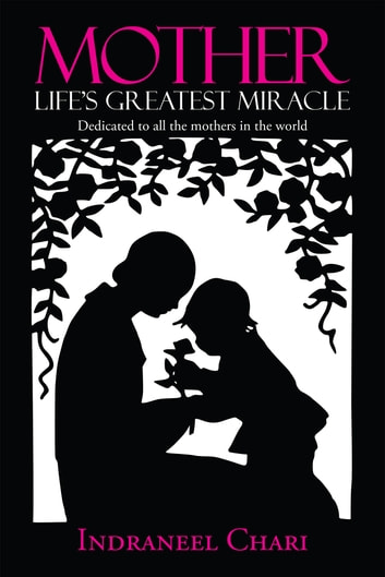 Mother Life's Greatest Miracle - Dedicated to all the mothers in the world ebook by Indraneel Chari