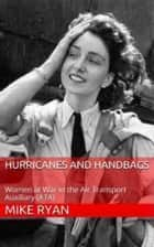 HURRICANES AND HANDBAGS - Women at War in the Air Transport Auxiliary ebook by MIKE RYAN