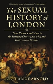 The Sexual History of London - From Roman Londinium to the Swinging City---Lust, Vice, and Desire Across the Ages ebook by Catharine Arnold