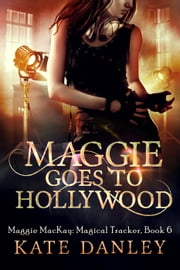 Maggie Goes to Hollywood - Maggie MacKay: Magical Tracker, #6 ebook by Kate Danley