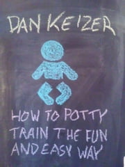 How To Potty Train the Fun and Easy Way ebook by Dan Keizer