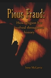 Pious Fraud: How Religion Has Evolved Throughout History ebook by Irene McGarvie