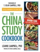 The China Study Cookbook - Over 120 Whole Food, Plant-Based Recipes ebook by Ph.D. LeAnne Campbell, T. Colin Campbell, Steven Campbell Disla