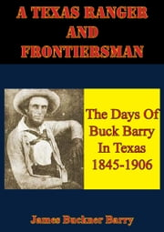A Texas Ranger And Frontiersman: The Days Of Buck Barry In Texas 1845-1906 ebook by James Buckner Barry