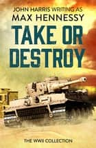 Take or Destroy - The WWII Collection ebook by Max Hennessy