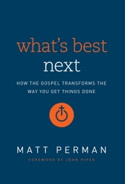 What's Best Next - How the Gospel Transforms the Way You Get Things Done ebook by John Piper,Matthew Aaron Perman
