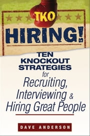 TKO Hiring! - Ten Knockout Strategies for Recruiting, Interviewing, and Hiring Great People ebook by Dave Anderson