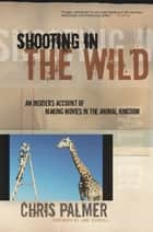 Shooting in the Wild - An Insider's Account of Making Movies in the Animal Kingdom ebook by Chris Palmer, Jane Goodall