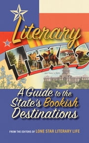 Literary Texas - A Guide to the State's Literary Destinations ebook by Editors of Lone Star Literary Life