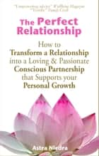 ebook The Perfect Relationship: How to Transform a Relationship into a Loving & Passionate Conscious Partnership that Supports your Personal Growth de Astra Niedra