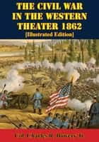 The Civil War In The Western Theater 1862 [Illustrated Edition] ebook by Col. Charles R. Bowery Jr.