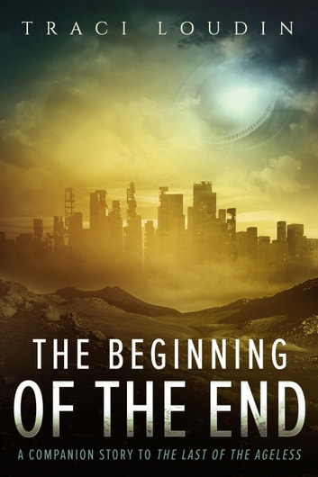 The Beginning of the End - The Ageless Post-Apocalypse Series, #3 ebook by Traci Loudin