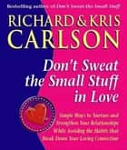 Don't Sweat The Small Stuff in Love - Simple Ways to Nuture and Strengthen Your Relationships While Avoiding the Habits that Break Down Your Loving Connection eBook by Richard Carlson, PhD