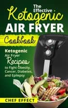 The Effective Ketogenic Air Fryer Cookbook ebook by Chef Effect