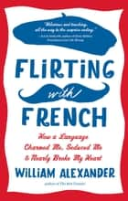 Flirting with French - How a Language Charmed Me, Seduced Me & Nearly Broke My Heart ebook by William Alexander