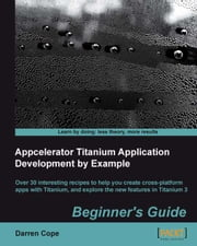 Appcelerator Titanium Application Development by Example Beginner's Guide ebook by Darren Cope