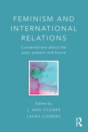 Feminism and International Relations: Conversations about the Past, Present and Future ebook by Tickner, J. Ann