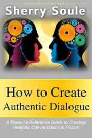 How to Create Authentic Dialogue: A Powerful Reference Guide to Crafting Realistic Conversations in Fiction - Fiction Writing Tools, #2 ebook by Sherry Soule