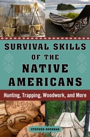Survival Skills of the Native Americans - Hunting, Trapping, Woodwork, and More ebook by Stephen  Brennan