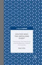 Doctor Who: The Unfolding Event — Marketing, Merchandising and Mediatizing a Brand Anniversary ebook by Matt Hills