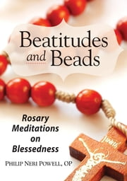 Beatitudes and Beads - Rosary Meditations on Blessedness ebook by Philip Neri Powell, OP