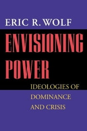 Envisioning Power - Ideologies of Dominance and Crisis ebook by Eric R. Wolf
