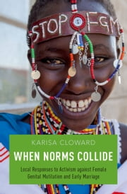 When Norms Collide: Local Responses to Activism against Female Genital Mutilation and Early Marriage ebook by Karisa Cloward