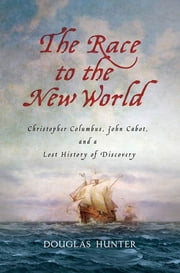 The Race to the New World - Christopher Columbus, John Cabot, and a Lost History of Discovery ebook by Douglas Hunter