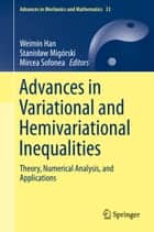 Advances in Variational and Hemivariational Inequalities - Theory, Numerical Analysis, and Applications ebook by Weimin Han, Stanisław Migórski, Mircea Sofonea