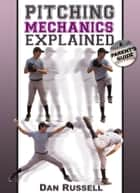 Pitching Mechanics Explained - A Parent's Guide ebook by Dan Russell