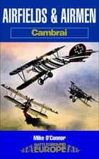 Airfields and Airmen: Cambrai ebook by Mike O'Connor