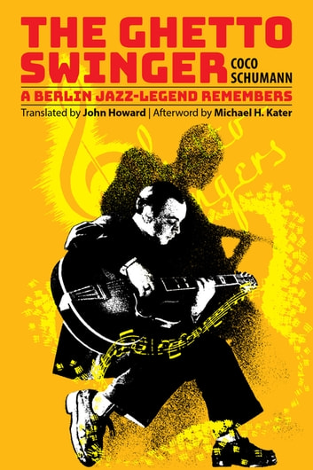 The Ghetto Swinger - A Berlin Jazz-Legend Remembers eBook by Coco Schumann,Michael H. Kater