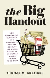The Big Handout - How Government Subsidies and Corporate Welfare Corrupt the World We Live In and Wreak Havoc on Our Food Bills ebook by Thomas M. Kostigen