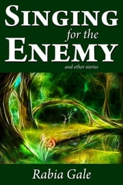 Singing for the Enemy and Other Stories ebook by Rabia Gale