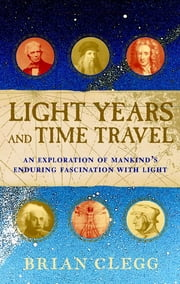 Light Years and Time Travel - An Exploration of Mankind's Enduring Fascination with Light ebook by Brian Clegg