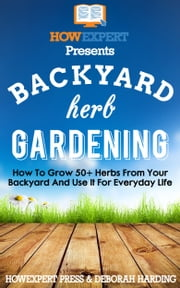 Backyard Herb Gardening - How To Grow 50+ Herbs From Your Backyard and Use It For Everyday Life ebook by HowExpert Press, Deborah Harding