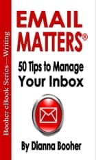 Email Matters - 50 Tips to Manage Your Inbox ebook by Dianna Booher