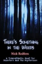 There's Something In The Woods: A Transatlantic Hunt for Monsters and the Mysterious ebook by Nick Redfern