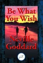 Be What You Wish - With Linked Table of Contents ebook by Neville Goddard