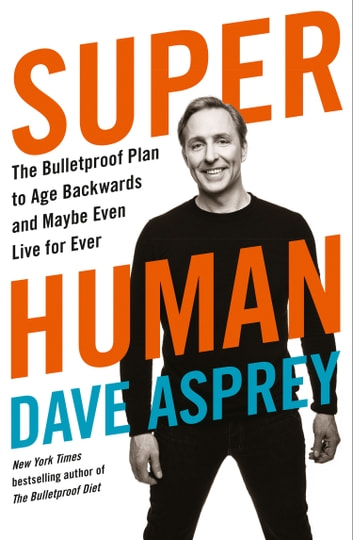 Super Human: The Bulletproof Plan to Age Backward and Maybe Even Live Forever ebook by Dave Asprey