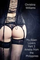 My Asian Lovers Part 3 Amelia from the Philippines ebook by Christina Williams
