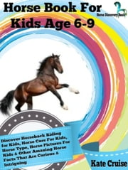 Horse Book For Kids Age 6-9: Discover Horseback Riding For Kids, Horse Care For Kids, Horse Type, Horse Pictures For Kids & Other Amazing Horse Facts Horse Discovery Book - Volume 2) - Horse Discovery Book - Volume 2 ebook by Kae Cruise