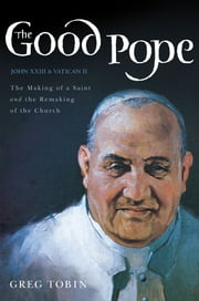 The Good Pope - The Making of a Saint and the Remaking of the Church--The Story of John XXIII and Vatican II ebook by Greg Tobin