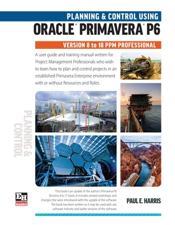 Planning and Control Using Oracle Primavera P6 Versions 8 to 18 PPM Professional ebook by Paul E Harris
