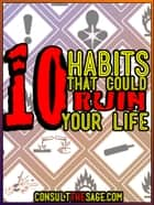 10 Habits That Could Ruin Your Life ebook by ConsultTheSage.Com