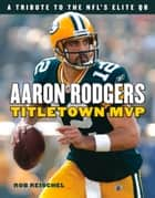 Aaron Rodgers - Titletown MVP ebook by Rob Reischel