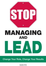 Stop Managing and Lead: Change Your Role, Change Your Results ebook by Rye, David