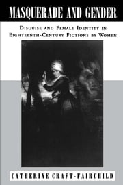 Masquerade and Gender - Disguise and Female Identity in Eighteenth-Century Fictions by Women ebook by Catherine  A. Craft-Fairchild